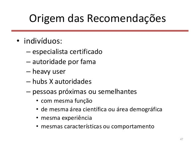 Origem das Recomendações • indivíduos: – especialista certificado – autoridade por fama – heavy user – hubs X autoridades ...