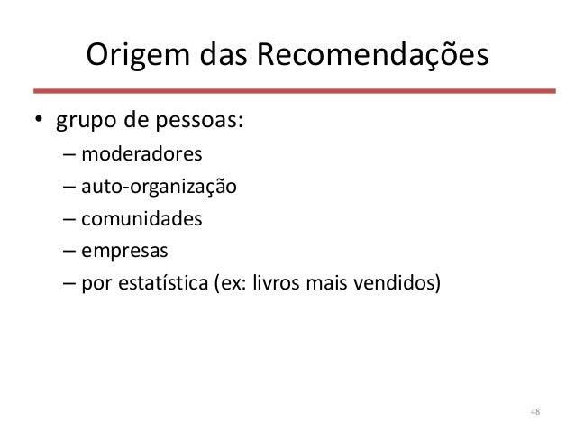 Origem das Recomendações • grupo de pessoas: – moderadores – auto-organização – comunidades – empresas – por estatística (...