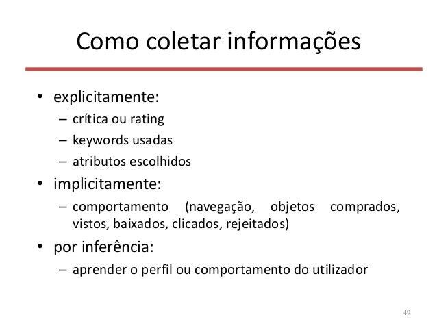 Como coletar informações • explicitamente: – crítica ou rating – keywords usadas – atributos escolhidos • implicitamente: ...