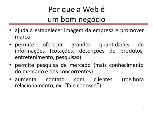 Por que a Web é um bom negócio • ajuda a estabelecer imagem da empresa e promover marca • permite oferecer grandes quantid...
