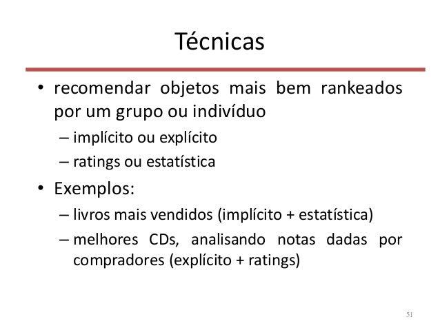 Técnicas • recomendar objetos mais bem rankeados por um grupo ou indivíduo – implícito ou explícito – ratings ou estatísti...