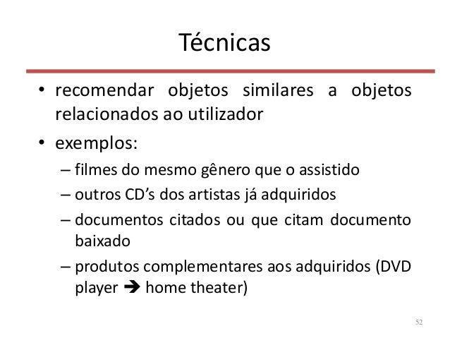 Técnicas • recomendar objetos similares a objetos relacionados ao utilizador • exemplos: – filmes do mesmo gênero que o as...