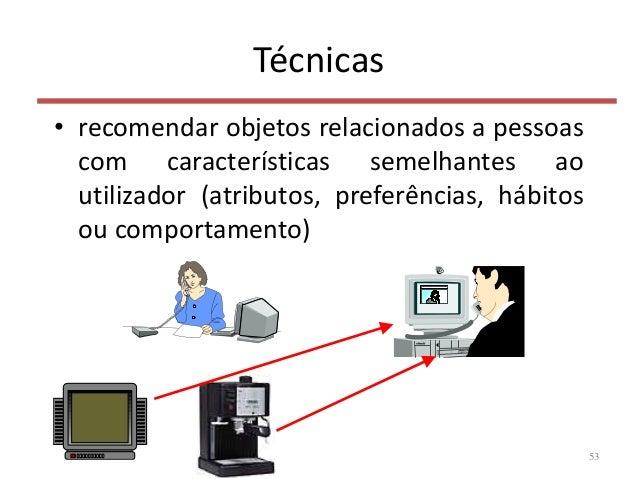 Técnicas • recomendar objetos relacionados a pessoas com características semelhantes ao utilizador (atributos, preferência...