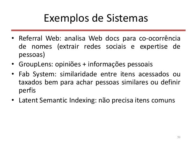 Exemplos de Sistemas • Referral Web: analisa Web docs para co-ocorrência de nomes (extrair redes sociais e expertise de pe...