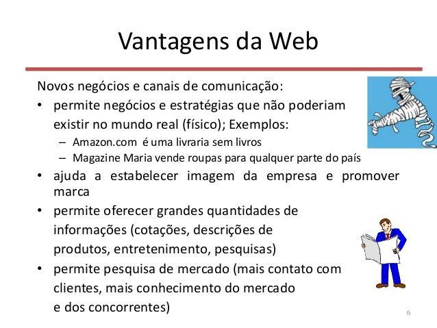 Vantagens da Web Novos negócios e canais de comunicação: • permite negócios e estratégias que não poderiam existir no mund...
