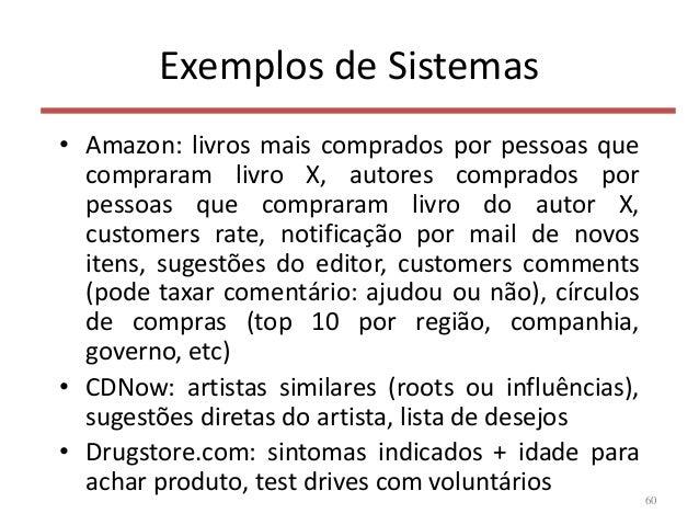 Exemplos de Sistemas • Amazon: livros mais comprados por pessoas que compraram livro X, autores comprados por pessoas que ...