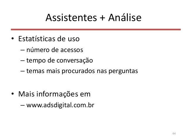 Assistentes + Análise • Estatísticas de uso – número de acessos – tempo de conversação – temas mais procurados nas pergunt...