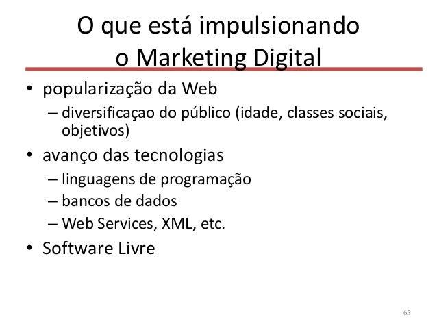 O que está impulsionando o Marketing Digital • popularização da Web – diversificaçao do público (idade, classes sociais, o...