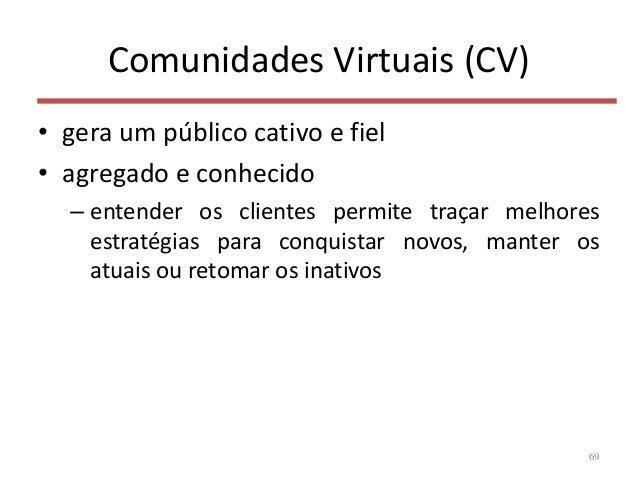 Comunidades Virtuais (CV) • gera um público cativo e fiel • agregado e conhecido – entender os clientes permite traçar mel...