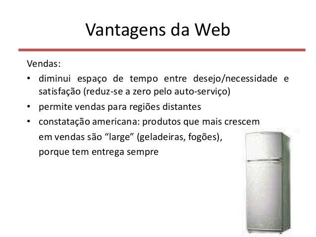 Vantagens da Web Vendas: • diminui espaço de tempo entre desejo/necessidade e satisfação (reduz-se a zero pelo auto-serviç...