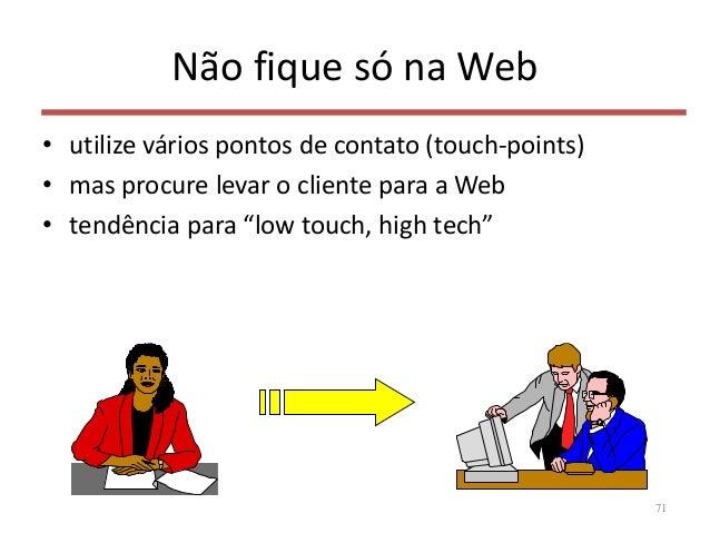 Não fique só na Web • utilize vários pontos de contato (touch-points) • mas procure levar o cliente para a Web • tendência...