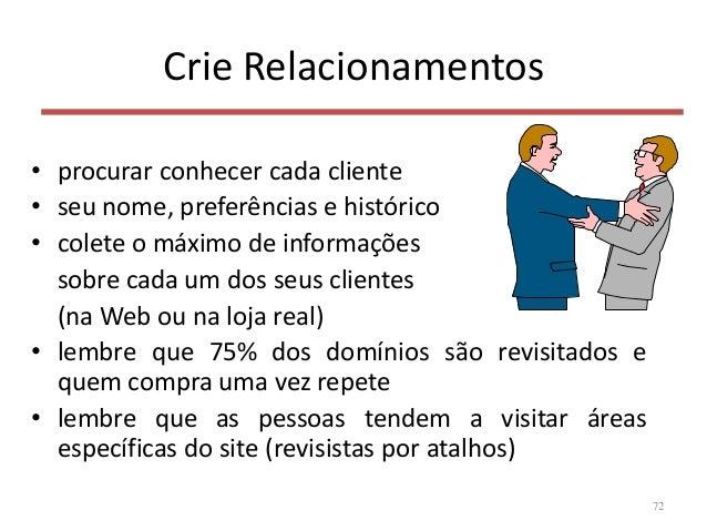 Crie Relacionamentos • procurar conhecer cada cliente • seu nome, preferências e histórico • colete o máximo de informaçõe...