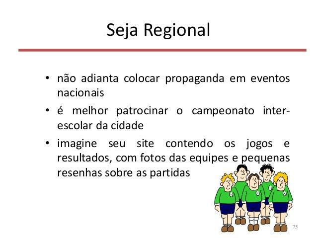 Seja Regional • não adianta colocar propaganda em eventos nacionais • é melhor patrocinar o campeonato inter- escolar da c...
