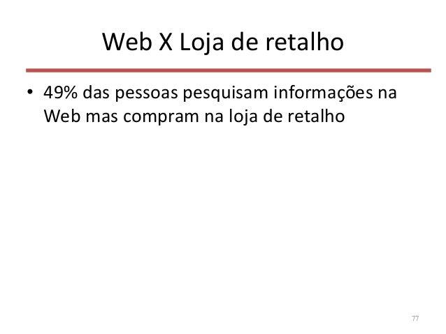 Web X Loja de retalho • 49% das pessoas pesquisam informações na Web mas compram na loja de retalho 77