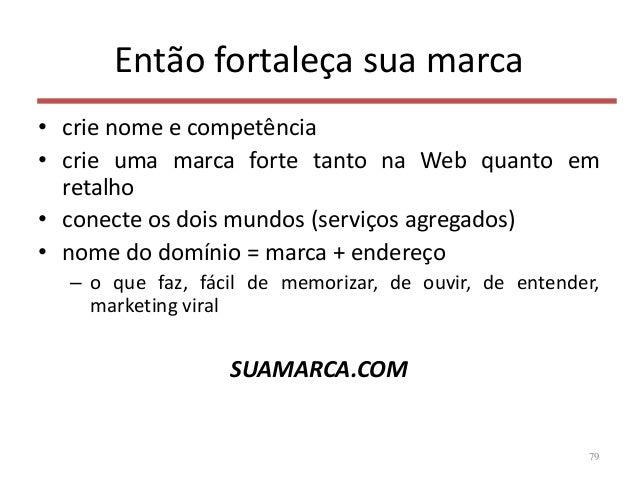 Então fortaleça sua marca • crie nome e competência • crie uma marca forte tanto na Web quanto em retalho • conecte os doi...