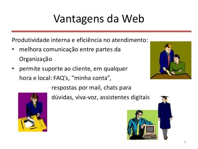 Vantagens da Web Produtividade interna e eficiência no atendimento: • melhora comunicação entre partes da Organização • pe...
