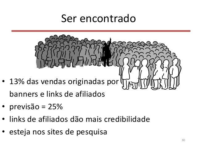 Ser encontrado • 13% das vendas originadas por banners e links de afiliados • previsão = 25% • links de afiliados dão mais...