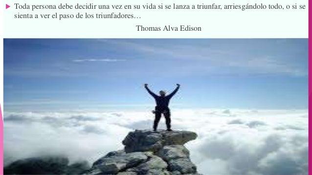  Toda persona debe decidir una vez en su vida si se lanza a triunfar, arriesgándolo todo, o si se sienta a ver el paso de...