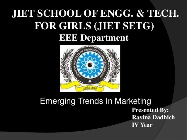 JIET SCHOOL OF ENGG. & TECH. FOR GIRLS (JIET SETG) Emerging Trends In Marketing Presented By: Ravina Dadhich IV Year EEE D...