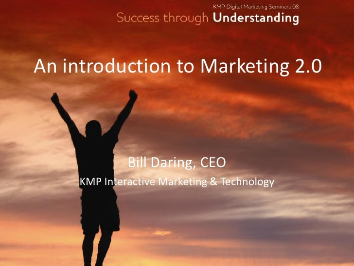 An introduction to Marketing 2.0                  Bill Daring, CEO      KMP Interactive Marketing & Technology