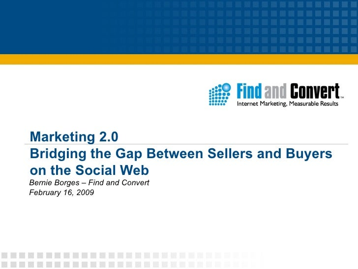 Marketing 2.0 Bridging the Gap Between Sellers and Buyers on the Social Web Bernie Borges – Find and Convert February 16, ...