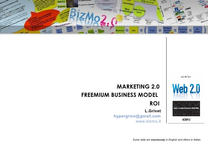 MARKETING 2.0 FREEMIUM BUSINESS MODEL  ROI L.Grivet [email_address] www.bizmo.it Some slide are  intentionally  in English...