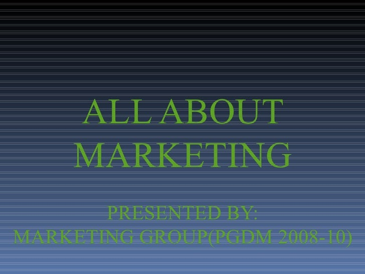 ALL ABOUT MARKETING PRESENTED BY: MARKETING GROUP(PGDM 2008-10)