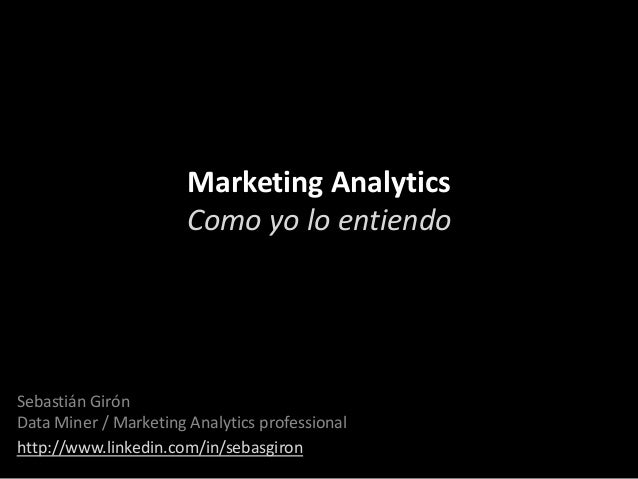 Marketing Analytics Como yo lo entiendo  Sebastián Girón Data Miner / Marketing Analytics professional http://www.linkedin...