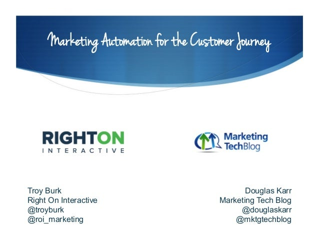 Marketing Automation for the Customer Journey Troy Burk Right On Interactive @troyburk @roi_marketing Douglas Karr Marketi...