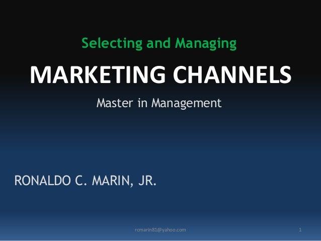 MARKETING CHANNELS Selecting and Managing RONALDO C. MARIN, JR. 1rcmarin81@yahoo.com Master in Management