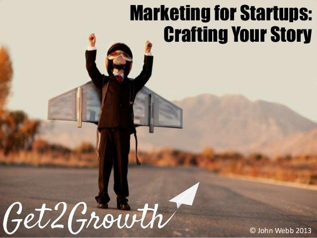 @WebbJS © John Webb 2013John WebbMarketing for Startups:Crafting Your Story© John Webb 2013