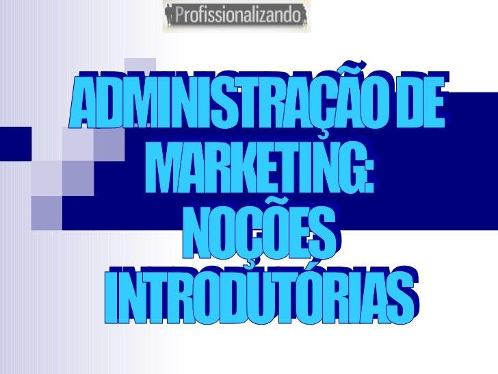 ADMINISTRAÇÃO DE MARKETING: NOÇÕES INTRODUTÓRIAS