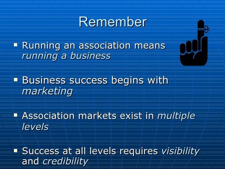 Remember <ul><li>Running an association means  running a business </li></ul><ul><li>Business success begins with  marketin...