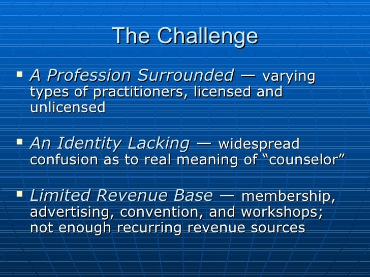 The Challenge <ul><li>A Profession Surrounded  —  varying types of practitioners, licensed and unlicensed </li></ul><ul><l...