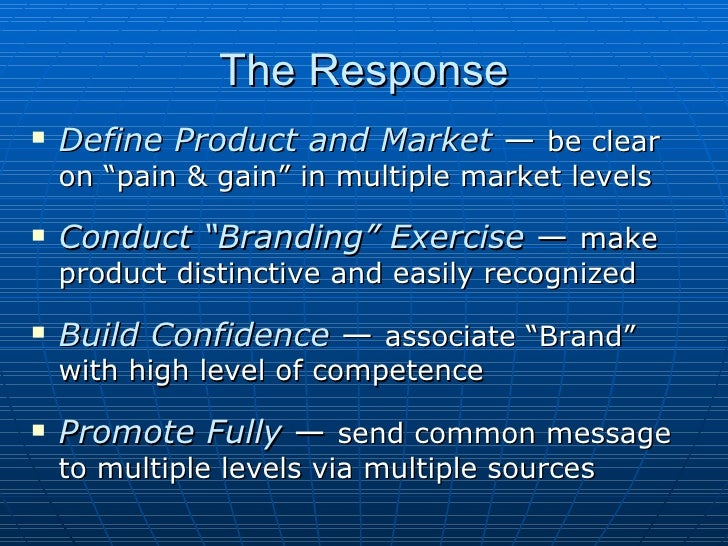 "The Response <ul><li>Define Product and Market  —  be clear on ""pain & gain"" in multiple market levels </li></ul><ul><li>C..."