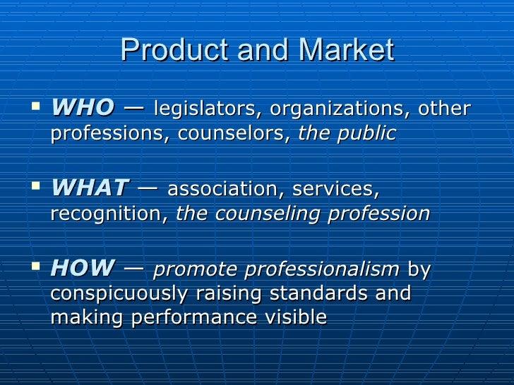 Product and Market <ul><li>WHO  —  legislators, organizations, other professions, counselors,  the public </li></ul><ul><l...