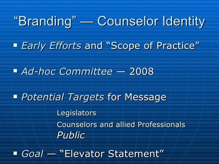 """Branding"" — Counselor Identity <ul><li>Early Efforts  and ""Scope of Practice"" </li></ul><ul><li>Ad-hoc Committee  — 2008 ..."