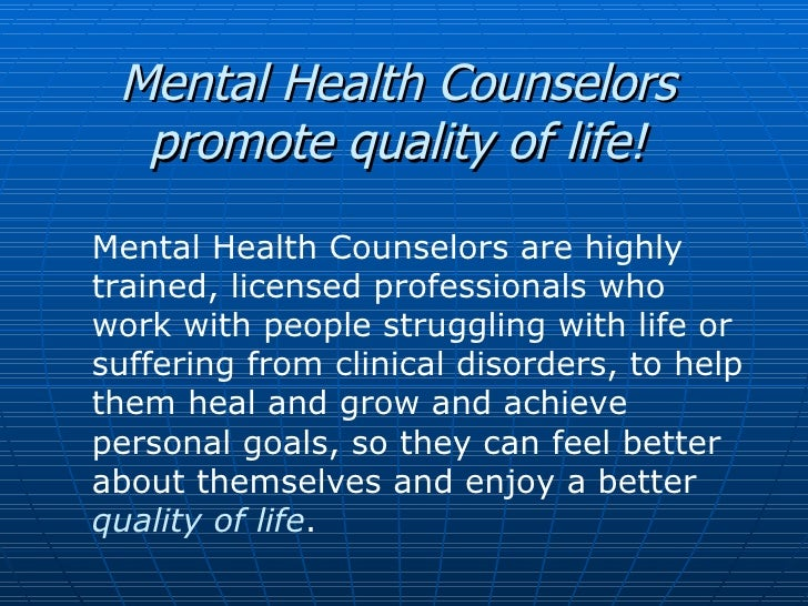 Mental Health Counselors promote quality of life! Mental Health Counselors are highly trained, licensed professionals who ...