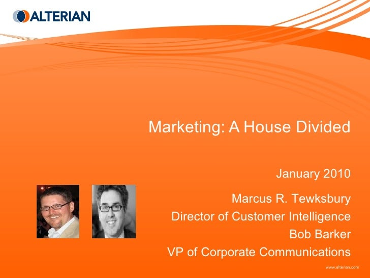 Marketing: A House Divided January 2010 Marcus R. Tewksbury Director of Customer Intelligence Bob Barker VP of Corporate C...