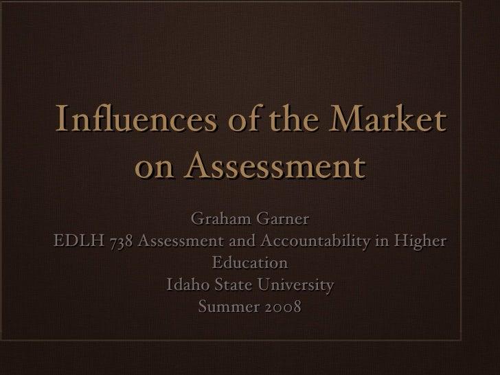 Influences of the Market on Assessment <ul><li>Graham Garner </li></ul><ul><li>EDLH 738 Assessment and Accountability in H...