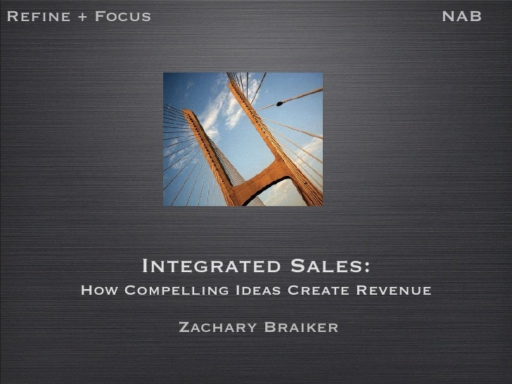 Integrated Sales: How Compelling Ideas Create Revenue Refine + Focus NAB Zachary Braiker
