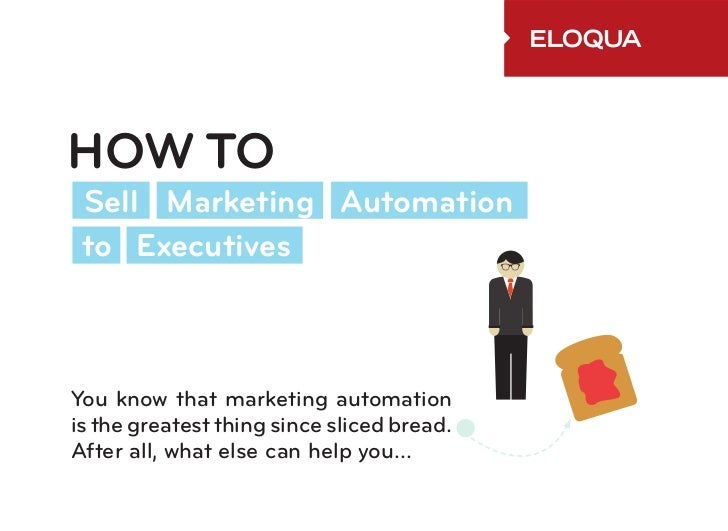 HOW TO Sell Marketing Automation to ExecutivesYou know that marketing automationis the greatest thing since sliced bread.A...