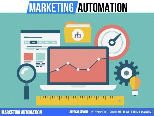 MarketIng Automation  Marketing automation Alessio Semoli – 23/09/2014 – Social Media Week Roma #SMWRME