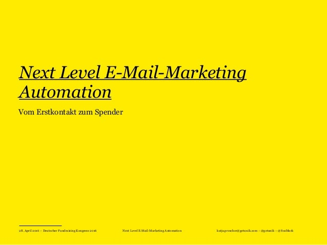 28. April 2016 – Deutscher Fundraising Kongress 2016 Next Level E-Mail-Marketing Automation katja.prescher@getunik.com – @...