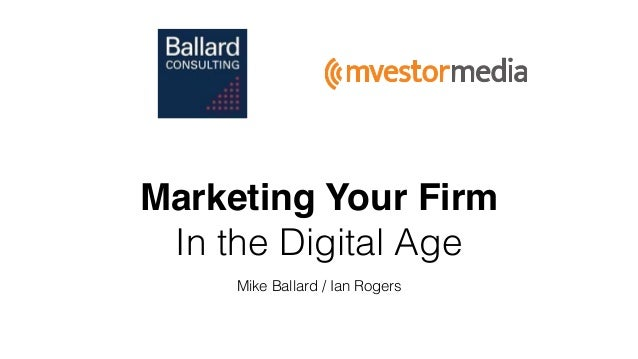 Marketing Your Firm In the Digital Age Mike Ballard / Ian Rogers
