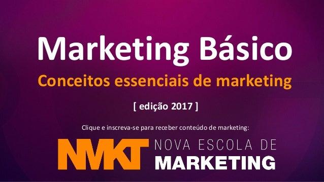 Marketing Básico Conceitos essenciais de marketing Clique e inscreva-se para receber conteúdo de marketing: [ edição 2017 ]