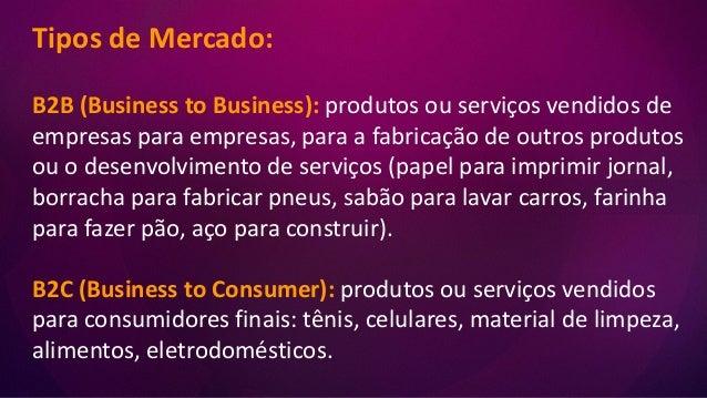 Tipos de Mercado: B2B (Business to Business): produtos ou serviços vendidos de empresas para empresas, para a fabricação d...