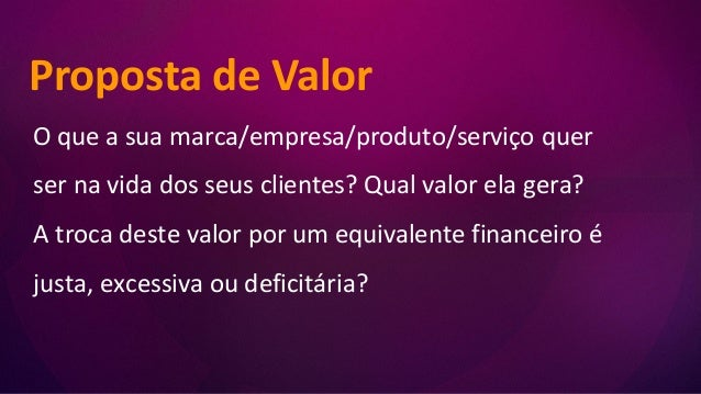 Proposta de Valor O que a sua marca/empresa/produto/serviço quer ser na vida dos seus clientes? Qual valor ela gera? A tro...