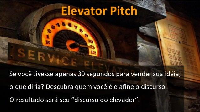 Elevator Pitch Se você tivesse apenas 30 segundos para vender sua idéia, o que diria? Descubra quem você é e afine o discu...