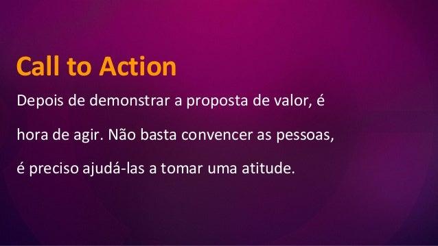 Call to Action Depois de demonstrar a proposta de valor, é hora de agir. Não basta convencer as pessoas, é preciso ajudá-l...